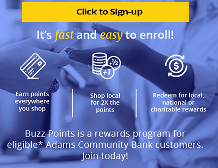 Click to Sign-up. It's fast and easy to enroll! Earn points everywhere you shop. Shop local for 2 times the points. Redeem for local, national or charitable rewards. Buzz points is a rewards program for eligible* Adams Community Bank customers. Join today.