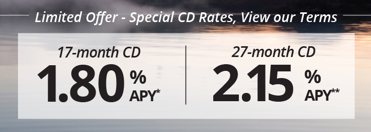 Limited Offer - Special CD Rates, View Our Terms. A 17 month CD at 1.80%APY* or 27 Month CD at 2.15%APY** are available.