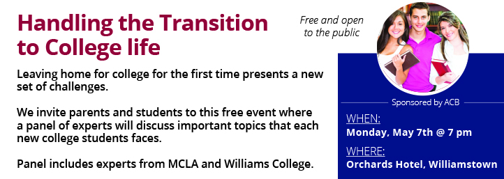 Handling the transition to college life, leaving home for college for the first time presents a new set of challenges. We invite the parents and students to this free event where a panel of experts will discuss important topics that each new college student faces. Panel includes experts from MCLA and Williams College. Monday, May 7th at 7pm Orchards Hotel, Williamstown.