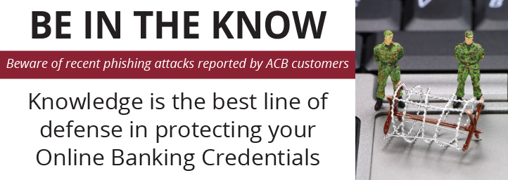 Be in the Know, Beware of recent phishing scams reported by ACB customers, Knowledge is the best line of defense in protecting your Online Banking Credentials
