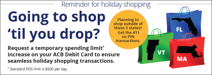 Reminder for holiday shopping Request a temporary spending limit* increase on your ACB Debit Card to ensure seamless holiday shopping transactions. Request a temporary spending limit* increase on your ACB Debit Card to ensure seamless holiday shopping transactions. * Standard POS limit is $500 per day.