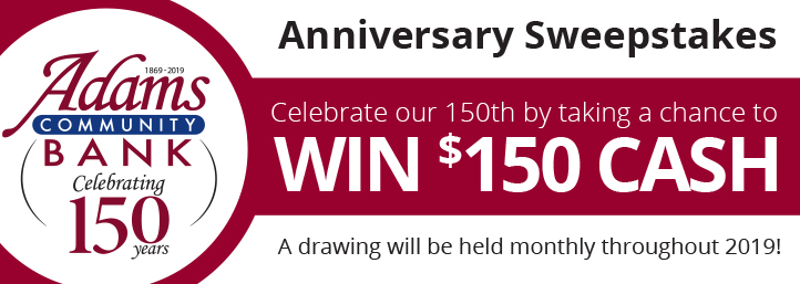 A drawing will be held monthly throughout 2019! Adams Community Bank Celebrating 150th years. Anniversary Sweepstakes Celebrate our 150th by taking a chance to Win $150 Cash. 1869-2019