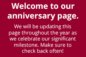 Welcome to our anniversary page! We will be updating this page throughout the year as we celebrate our significant milestone. Make sure to check back often!