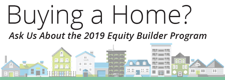 Buying a home? Ask us about the 2019 Equity Builder Program