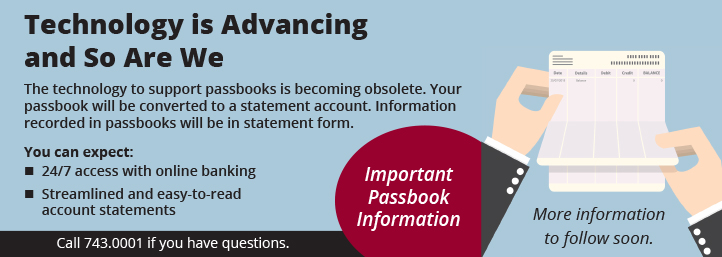 Technology is Advancing and So Are We. The technology to support passbooks is becoming obsolete. Your passbook will be converted to a statement account. Information recorded in passbooks will be in statement form. You can expect 24/7 access with online banking, and streamlined and easy-to-read account statements. Please call 413.743.0001 with any questions.
