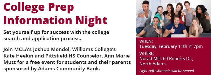 College Prep Info Night: Set yourself up for success with the college search and application process. Join MCLA's Joshua Mendel, Williams College's Kate Heekin and Pittsfield HS Counselor, Ann Marie Mutz for a free event for students and their parents sponsored by Adams Community Bank.