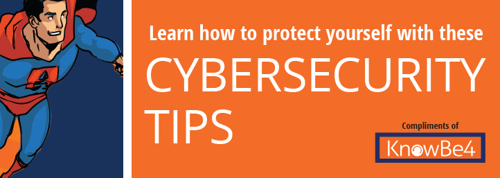 Learn how to protect yourself with these cybersecurity tips. Compliments of KnowBe4