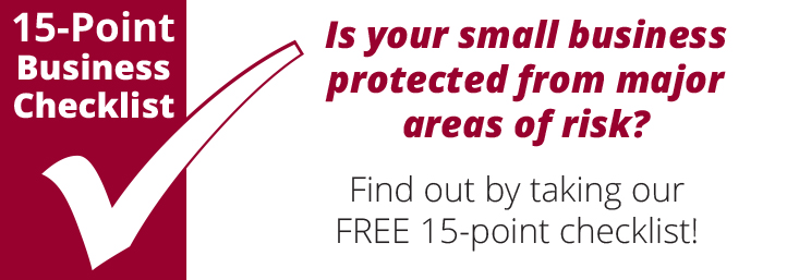 Is your small business protected from major areas of risk? Find out by taking our Free 15 point business checklist.