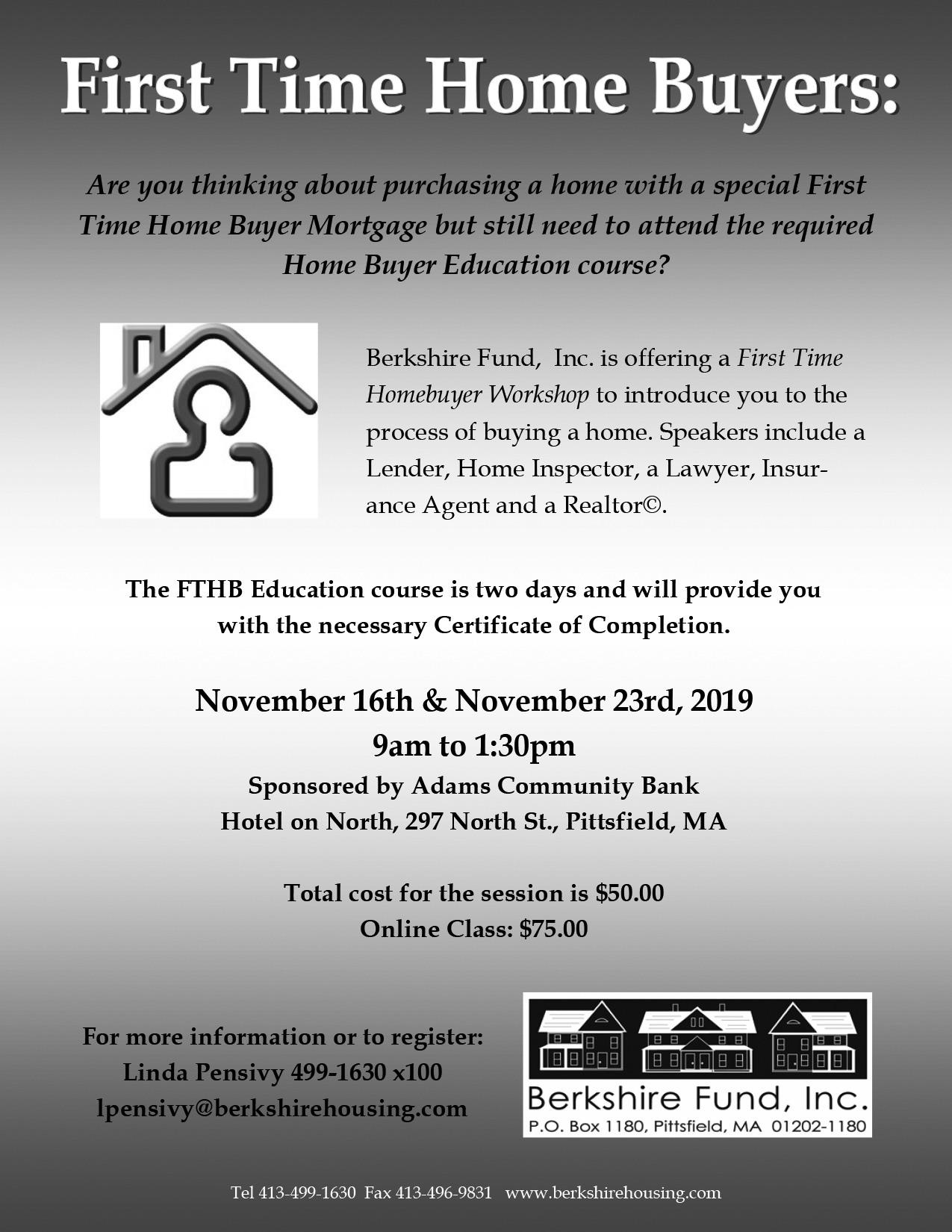 First Time Home Buyers.Are you thinking about purchasing a home with a special First Time Home Buyer Mortgage but still need to attend the required Home Buyer Education course? Berkshire Fund,  Inc. is offering a First Time Homebuyer Workshop to introduce you to the process of buying a home. Speakers include a Lender, Home Inspector, a Lawyer, Insurance Agent and a Realtor.The FTHB Education course is two days and will provide you with the necessary Certificate of Completion. November 16th & November 23rd, 2019 9am to 1:30pm Sponsored by Adams Community Bank Hotel on North, 297 North St., Pittsfield, MA Total cost for the session is $50.00 Online Class: $75.00