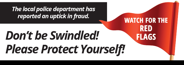 The local police department has reported an uptick in fraud. Don't be swindled! Please Protect Yourself. Watch for the red flags.