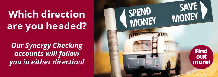 Which direction are you headed? Our Synergy Checking accounts will follow you in either direction! Spend Money. Save Money. Find out more.