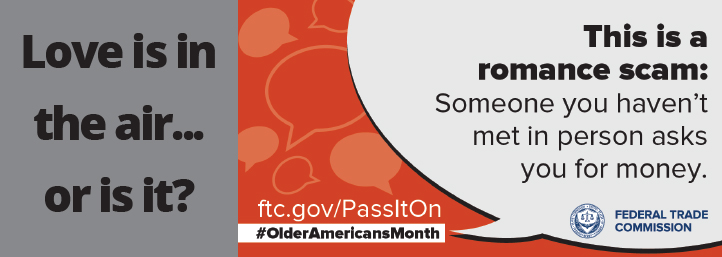 Love is in the air…or is it? This is romance scam: Someone you haven't met in person asks you for money. Ftc.gov/passitone #olderamericansmonth