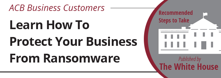 ACB Business Customers Learn how to protect your business from Ransomware Recommended steps to take Published by The White House